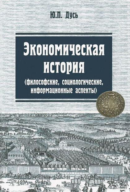 Экономическая история. Философские, социологические, информационные аспекты. Юрий Дусь