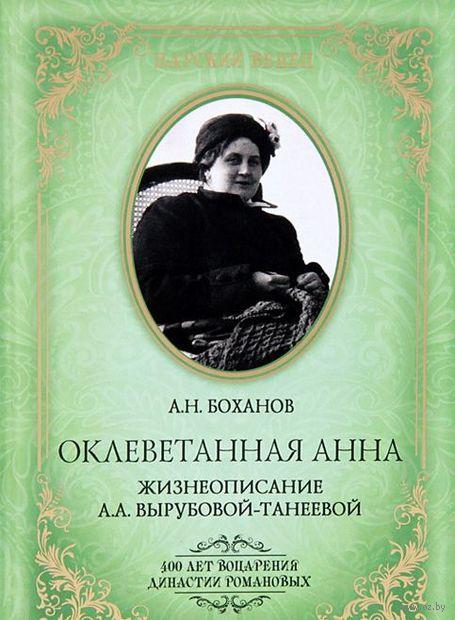 Оклеветанная Анна. Жизнеописание А.А. Вырубовой-Танеевой. Александр Боханов