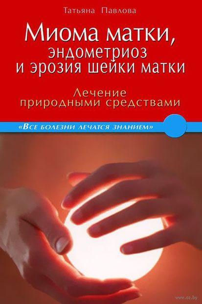 Миома матки, эндометриоз и эрозия шейки матки. Лечение природными средствами. Татьяна Павлова