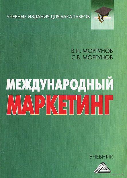 Международный маркетинг. Сергей Моргунов, Вячеслав Моргунов