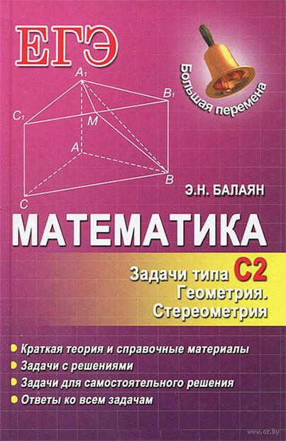 ЕГЭ. Математика. Задачи типа С2. Геометрия. Стереометрия. Эдуард Балаян