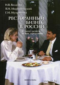 Ресторанный бизнес в России. С чего начать и как преуспеть. И. Волкова