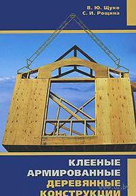 Клееные армированные деревянные конструкции. Владислав Щуко, С. Рощина