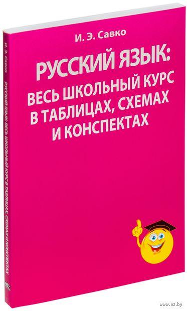 Русский язык. Весь школьный курс в таблицах, схемах и конспектах. И. Савко
