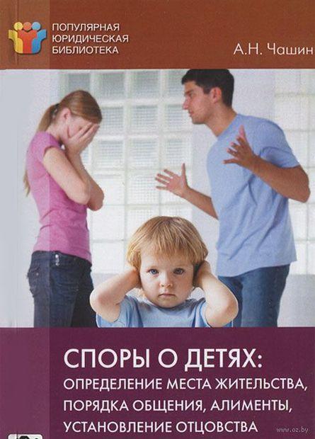 Споры о детях. Определение места жительства, порядка общение, алименты, установление отцовства. Александр Чашин