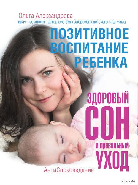 Позитивное воспитание ребенка. Здоровый сон и правильный уход. Ольга Александрова