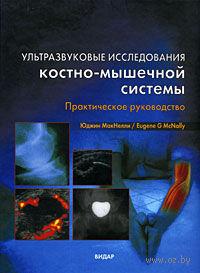 Ультразвуковые исследования костно-мышечной системы. Практическое руководство. Юджин МакНелли