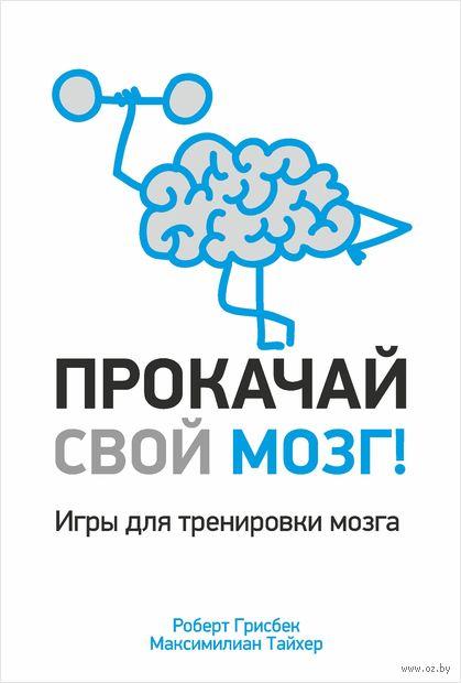 Прокачай свой мозг!. Роберт Грисбек, Максимилиан Тайхер