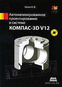 Автоматизированное проектирование в системе КОМПАС-3D V12 (+ DVD). Николай Ганин