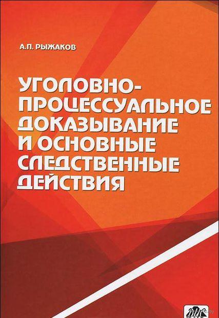 Уголовно-процессуальное доказывание и основные следственные действия. Александр Рыжаков