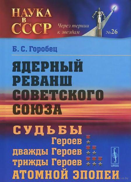 Ядерный реванш Советского Союза. Судьбы Героев, дважды Героев, трижды Героев атомной эпопеи. Борис Горобец
