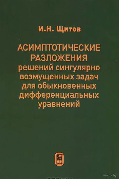 Асимптотические разложения решений сингулярно возмущенных задач для обыкновенных дифференциальных уравнений. Игорь Щитов