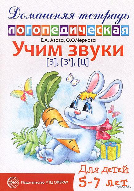Учим звуки [з], [з`], [ц]. Домашняя логопедическая тетрадь для детей 5-7 лет. Е. Азова, О. Чернова