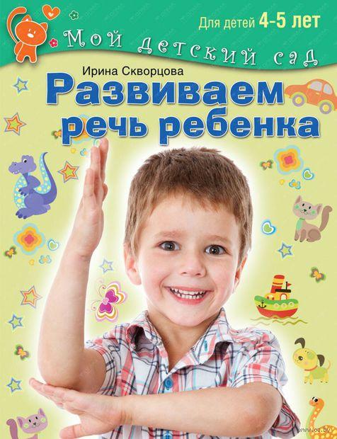 Развиваем речь ребенка. Для детей 4-5 лет. Ирина Скворцова