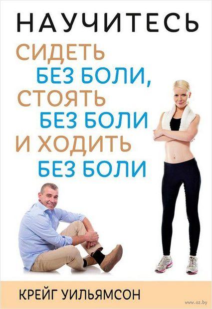 Научитесь сидеть без боли, стоять без боли и ходить без боли. Крейг Уильямсон