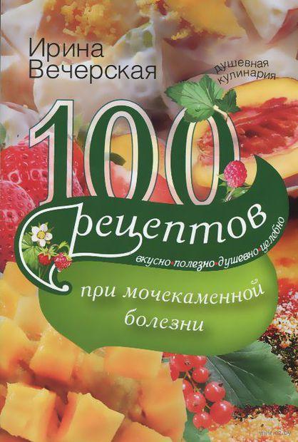 100 рецептов при мочекаменной болезни. Вкусно, полезно, душевно, целебно. Ирина Вечерская
