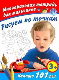 Рисуем по точкам. Многоразовая тетрадь для мальчиков 3+. Виктория Дмитриева
