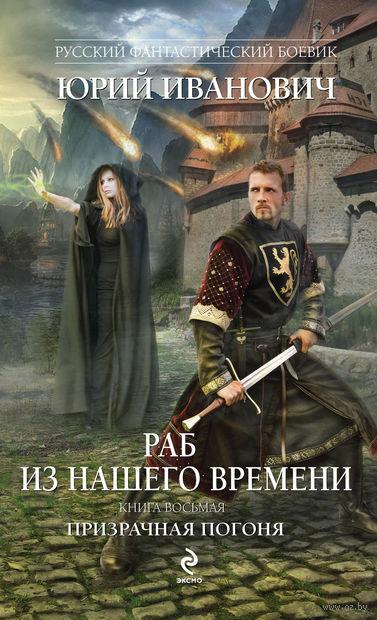 Раб из нашего времени. Книга восьмая. Призрачная погоня. Юрий Иванович