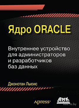 Ядро ORACLE. Внутреннее устройство для администраторов и разработчиков данных. Дж. Льюис