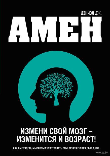 Измени свой мозг - изменится и возраст!. Дэниэл Амен