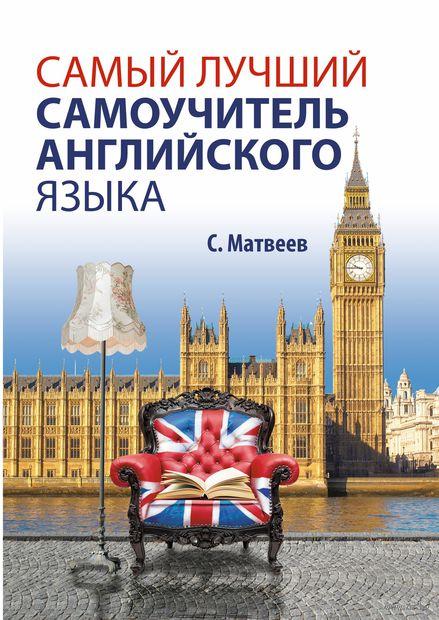 Самый лучший самоучитель английского языка. Сергей Матвеев