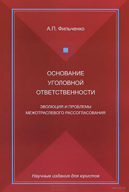 Основание уголовной ответственности. Эволюция и проблемы межотраслевого рассогласования. Андрей Фильченко