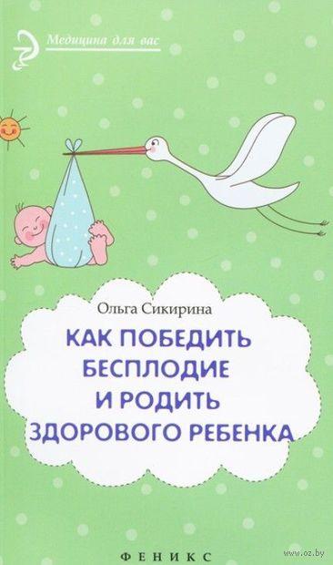 Как победить бесплодие и родить здорового ребенка. Ольга Сикирина