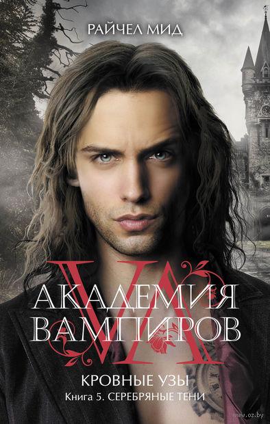 Академия вампиров. Кровные узы. Книга 5. Серебряные тени. Райчел Мид