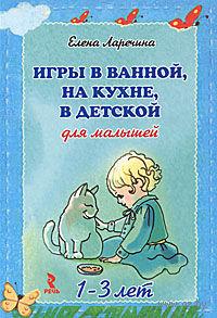 Игры в ванной, на кухне, в детской для малышей 1-3 лет. Елена Ларечина