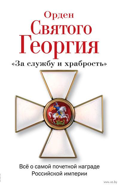 Орден Святого Георгия. Все о самой почетной награде Российской Империи. А. Шишов