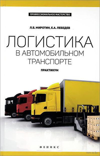 Логистика в автомобильном транспорте. Практикум. Евгений Лебедев, Л. Миротин