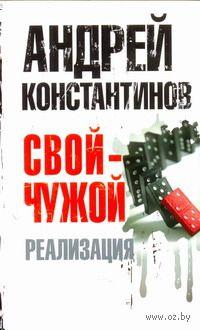 Свой - чужой. Часть 3. Реализация (м). Андрей Константинов