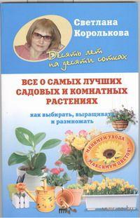Все о самых лучших садовых и комнатных растениях. С. Королькова