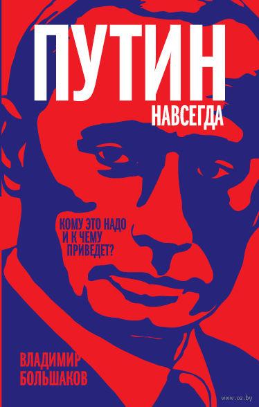 Путин навсегда. Кому это надо и к чему приведет?. Владимир Большаков