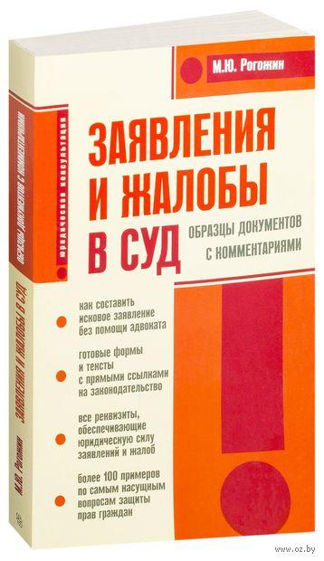Заявления и жалобы в суд. Образцы документов с комментариями. М. Рогожин