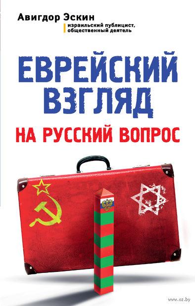Еврейский взгляд на русский вопрос. Авигдор Эскин