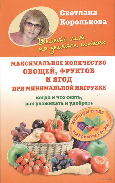 Максимальное количество овощей, фруктов и ягод при минимальной нагрузке. Когда и что сеять, как ухаживать и удобрять. С. Королькова