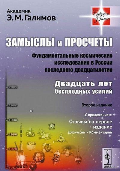 Замыслы и просчеты. Фундаментальные космические исследования в России последнего двадцатилетия. Двадцать лет бесплодных усилий. Эрик Галимов