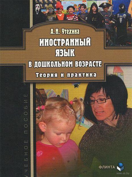 Иностранный язык в дошкольном возрасте. Теория и практика. А. Утехина