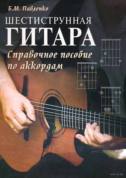 Шестиструнная гитара. Справочное пособие по аккордам. Борис Павленко