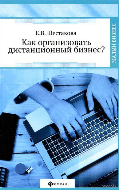 Как организовать дистанционный бизнес?. Екатерина Шестакова