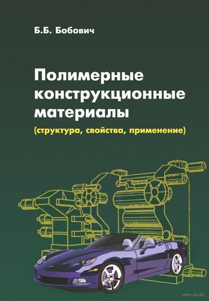 Полимерные конструкционные материалы (структура, свойства, применение). Б. Бобович