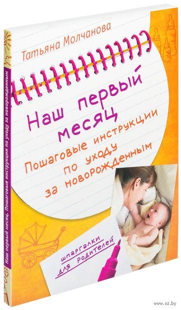 Наш первый месяц. Пошаговые инструкции по уходу за новорожденным. Татьяна Молчанова