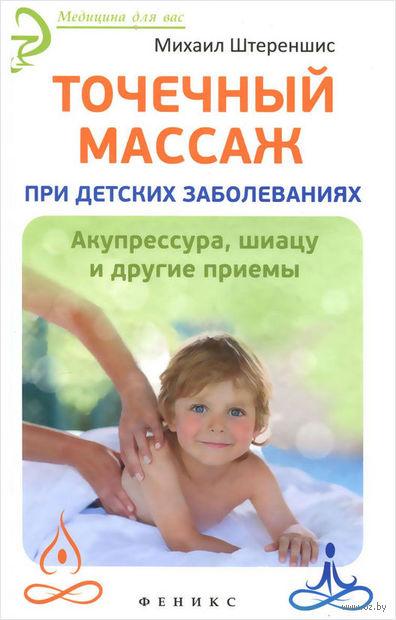 Точечный массаж при детских заболеваниях. Акупрессура, шиацу и другие приемы. Михаил Штереншис