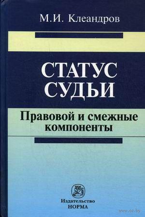 Статус судьи. Правовой и смежные компоненты. Михаил Клеандров