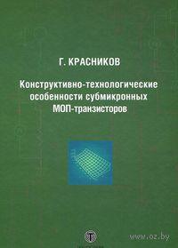 Конструктивно-технологические особенности субмикронных МОП-транзисторов. Геннадий Красников