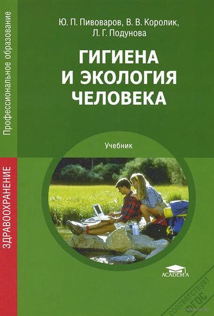 Гигиена и экология человека. Юрий Пивоваров, Виктор Королик, Людмила Подунова