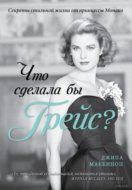 Что сделала бы Грейс? Секреты стильной жизни от принцессы Монако. Джина Маккинон