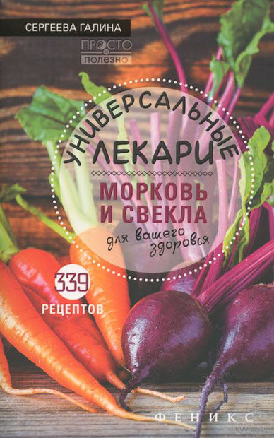 Универсальные лекари. Морковь и свекла для вашего здоровья. Галина Сергеева