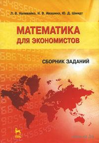 Математика для экономистов. Сборник заданий. Людмила Наливайко, Наталья Ивашина, Юрий Шмидт